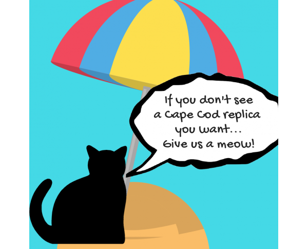 Don't See A Cape Cod Replica You Want? Just let us know, and we'll get right on it.